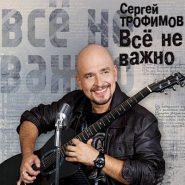 Сергей Трофимов - Все не важно