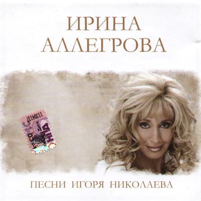 АЛЕГРОВА ИРИНА - ПЕСНИ ИГОРЯ НИКОЛАЕВА
